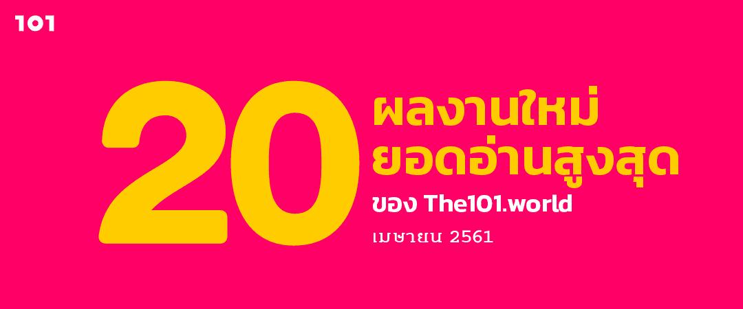 20 ผลงานใหม่ ยอดอ่านสูงสุดของ The101.world เดือนเมษายน 2561