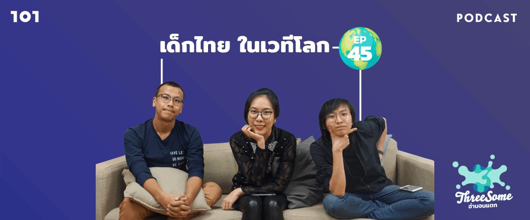 """Threesome : อ่านจนแตก Ep.45 """"เด็กไทย ในเวทีโลก"""""""