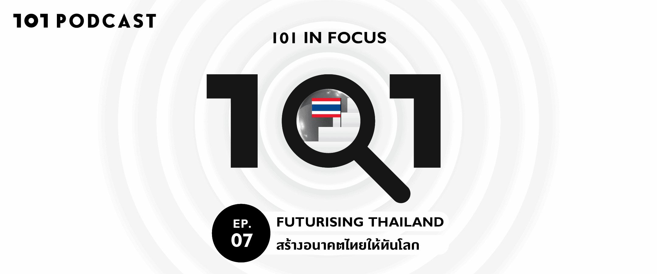 101 in focus EP.7 Futurising Thailand - สร้างอนาคตไทยให้ทันโลก